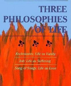 Three Philosophies of Life: Ecclesiastes--Life as Vanity, Job--Life as Suffering, Song of Songs--Life as Love