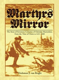 Martyrs Mirror: The Story of Seventeen Centuries of Christian Martyrdom, from the Time of Christ to A.D. 1660