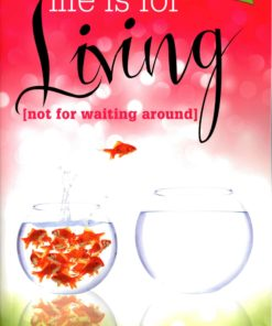 Life Is for Living (not for waiting around)-0