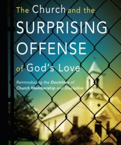 Church and the Surprising Offense of God's Love: Reintroducing the Doctrines of Church Membership and Discipline